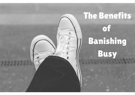 The Benefits of Banishing Busy